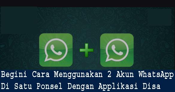 Begini Cara Menggunakan 2 Akun WhatsApp Di Satu Ponsel Dengan Applikasi Disa  1