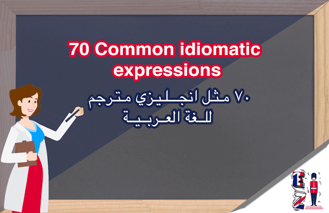 learning Idiomatic expressions is never an easy task. Learn more than 70 examples of common English idioms. Translated in Arabic
