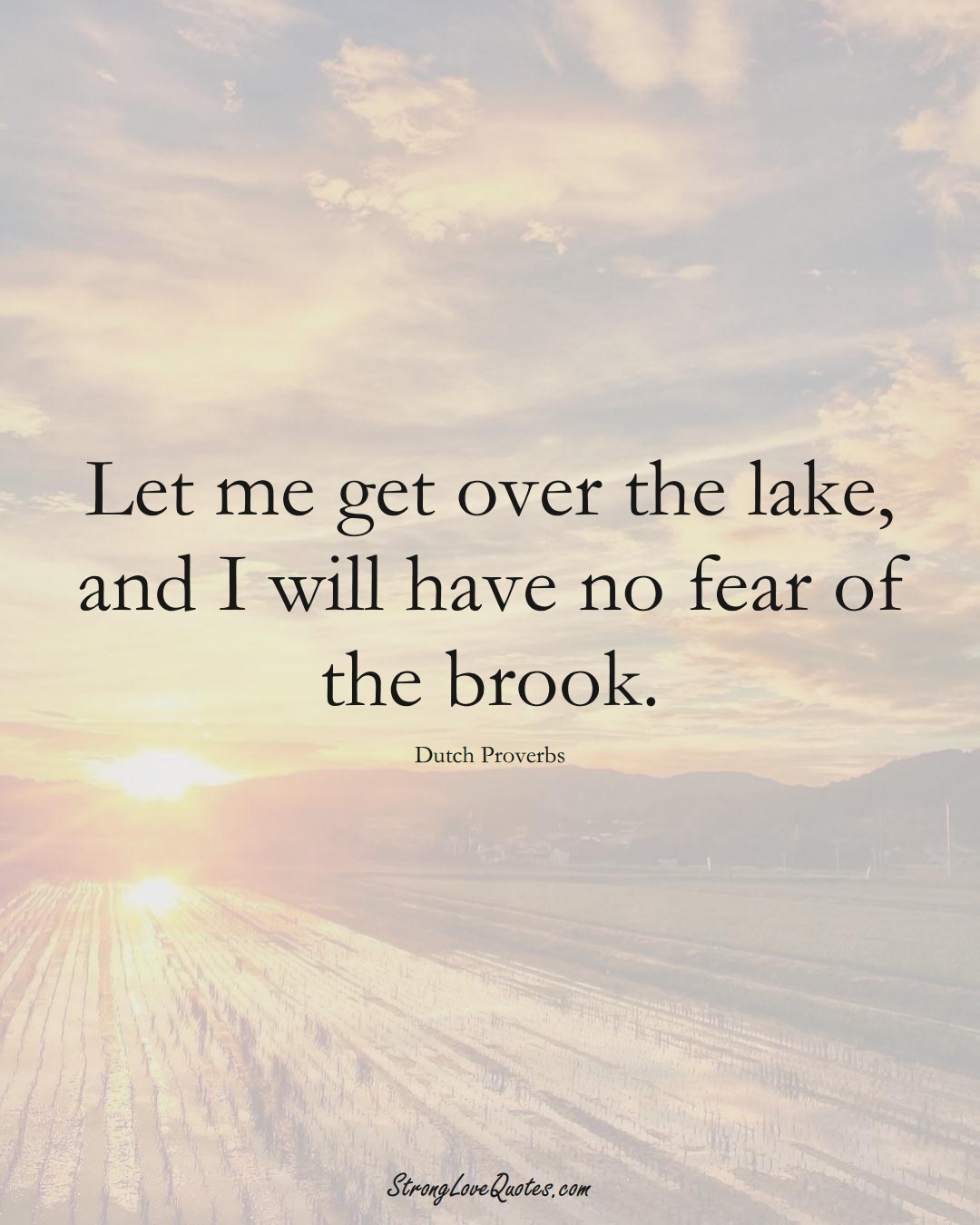 Let me get over the lake, and I will have no fear of the brook. (Dutch Sayings);  #EuropeanSayings