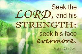 Look to the LORD and his strength; seek his face always.