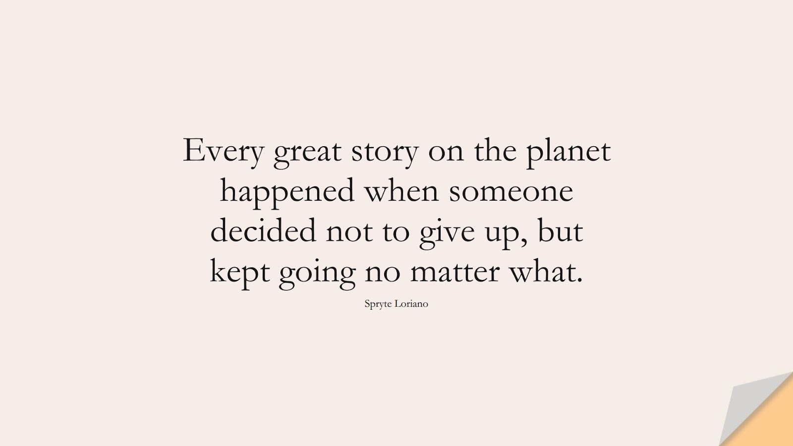 Every great story on the planet happened when someone decided not to give up, but kept going no matter what. (Spryte Loriano);  #MotivationalQuotes