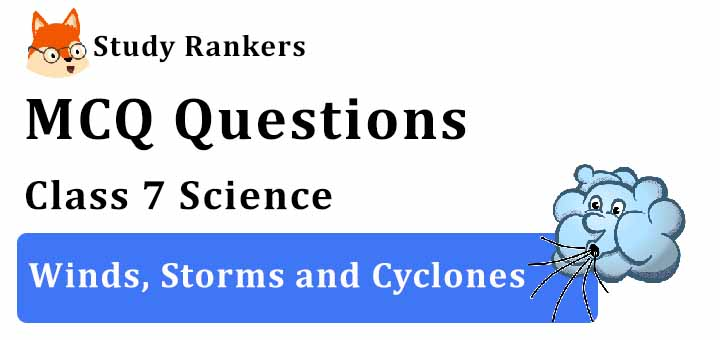 MCQ Questions for Class 7 Science: Ch 8 Winds, Storms and Cyclones