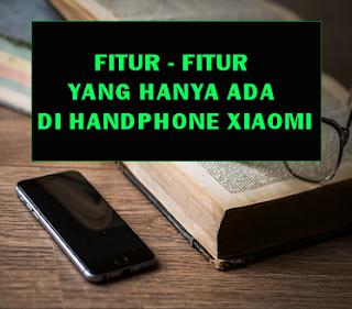 Fitur – Fitur Yang Cuma Ada Di Handphone Xiaomi