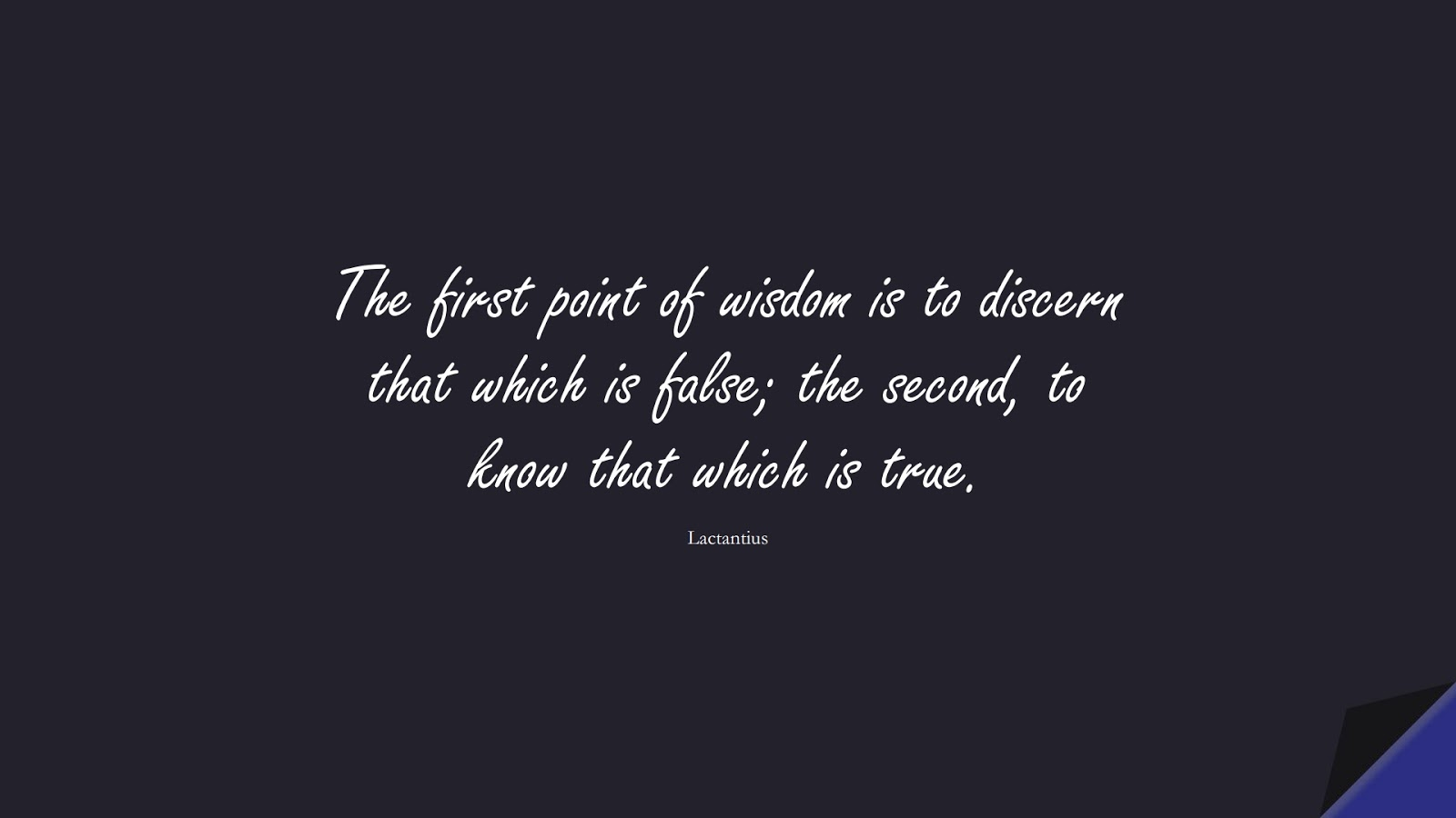The first point of wisdom is to discern that which is false; the second, to know that which is true. (Lactantius);  #WordsofWisdom