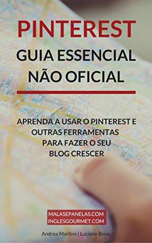 Pinterest - Guia Essencial Não Oficial: Aprenda a usar o Pinterest e outras ferramentas para faze o seu blog crescer