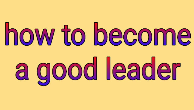 How to become a good leader