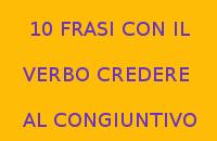 10 FRASI CON IL VERBO CREDERE AL CONGIUNTIVO