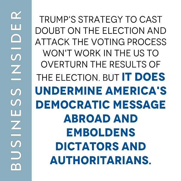 Trump's strategy to cast doubt on the election and attack the voting process won't work in the US to overturn the results of the election. But it does undermine America's democratic message abroad and emboldens dictators and authoritarians. — Brett Bruen, Opinion Columnist, Business Insider