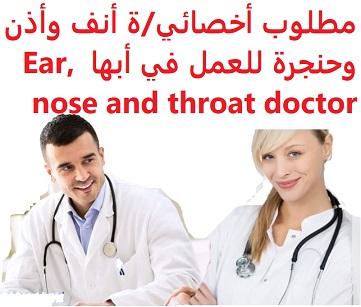 للعمل في أبها لدى منشأة طبية خاصة  المؤهل العلمي : أخصائي/ة أنف وأذن وحنجرة