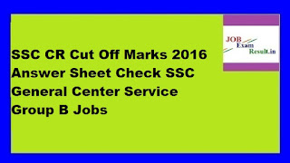 SSC CR Cut Off Marks 2016 Answer Sheet Check SSC General Center Service Group B Jobs