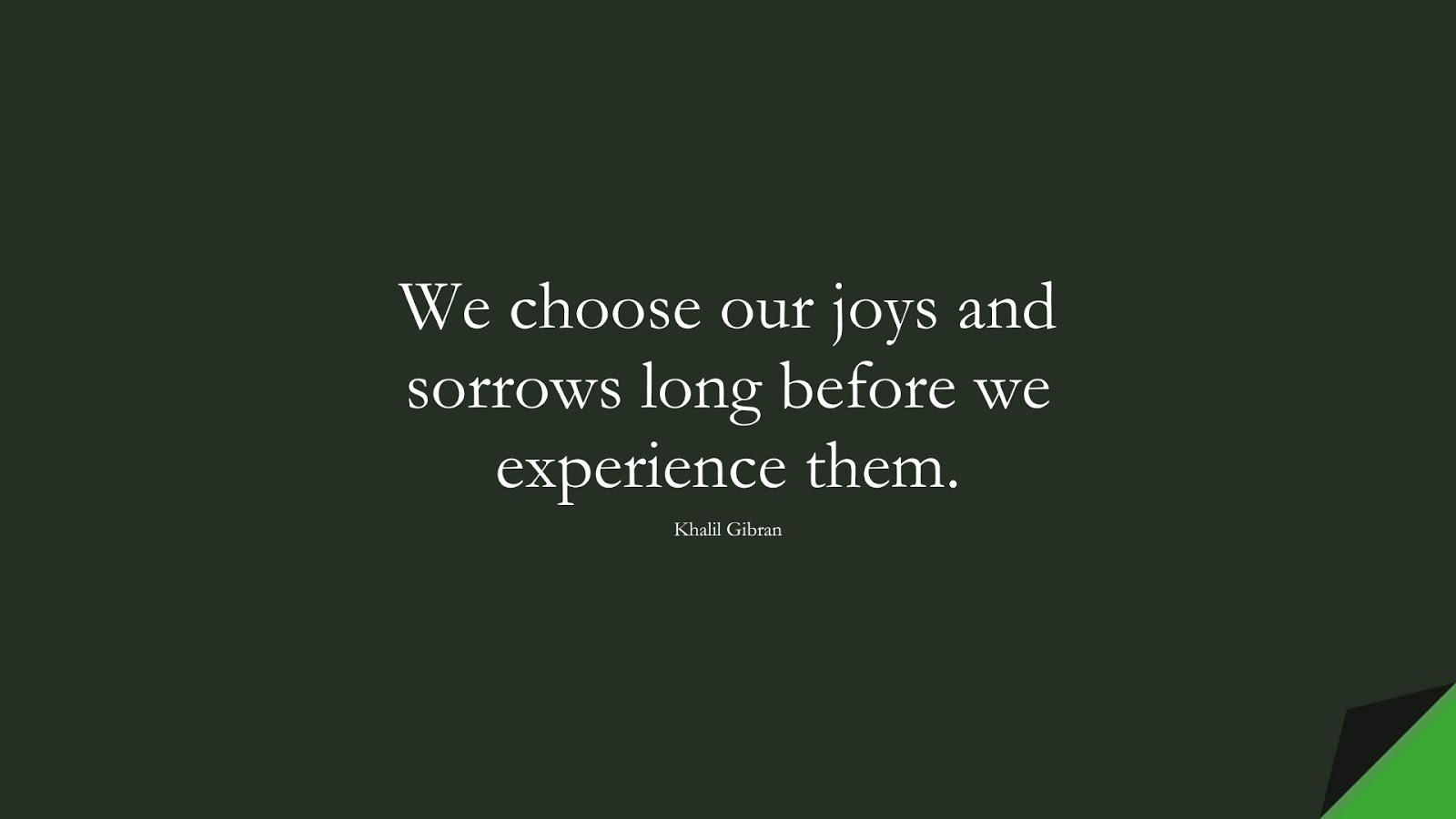 We choose our joys and sorrows long before we experience them. (Khalil Gibran);  #InspirationalQuotes