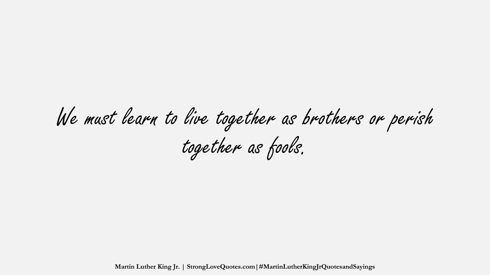 We must learn to live together as brothers or perish together as fools. (Martin Luther King Jr.);  #MartinLutherKingJrQuotesandSayings