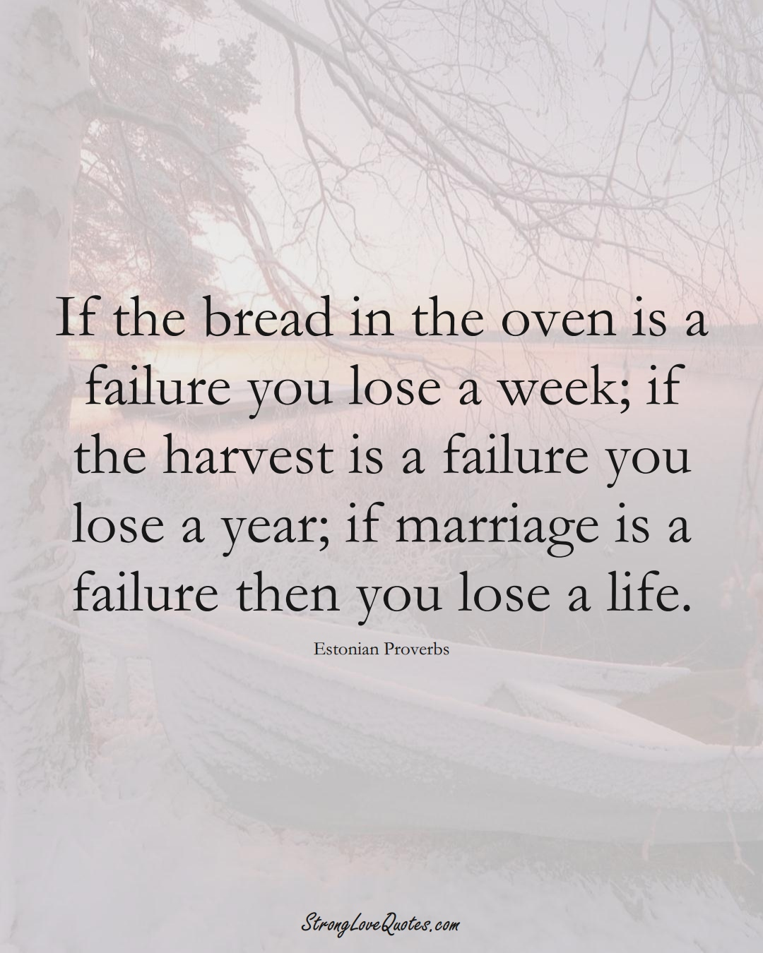 If the bread in the oven is a failure you lose a week; if the harvest is a failure you lose a year; if marriage is a failure then you lose a life. (Estonian Sayings);  #EuropeanSayings
