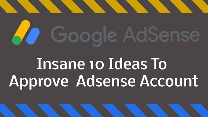 INSANE 10 IDEAS TO APPROVE YOUR ADSENSE APPROVE ACCOUNT FOR WEBSITE UNDER IN 2 DAYS