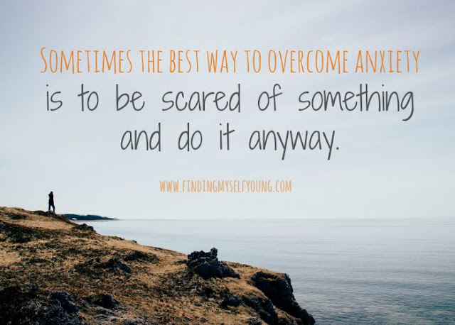 Finding Myself Young: Sometimes the best way to overcome anxiety is to be scared of something and do it anyway.