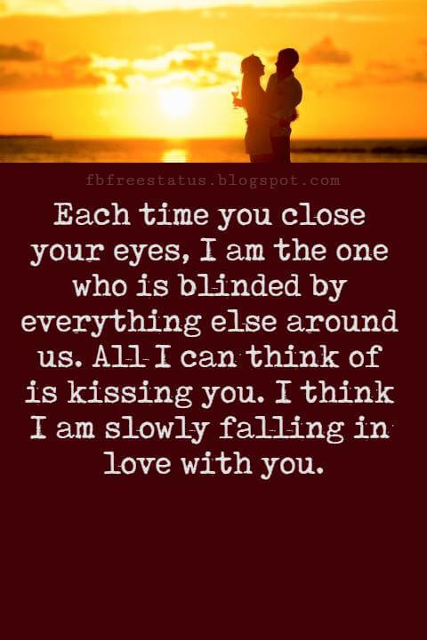 Love Messages, Each time you close your eyes, I am the one who is blinded by everything else around us. All I can think of is kissing you. I think I am slowly falling in love with you.