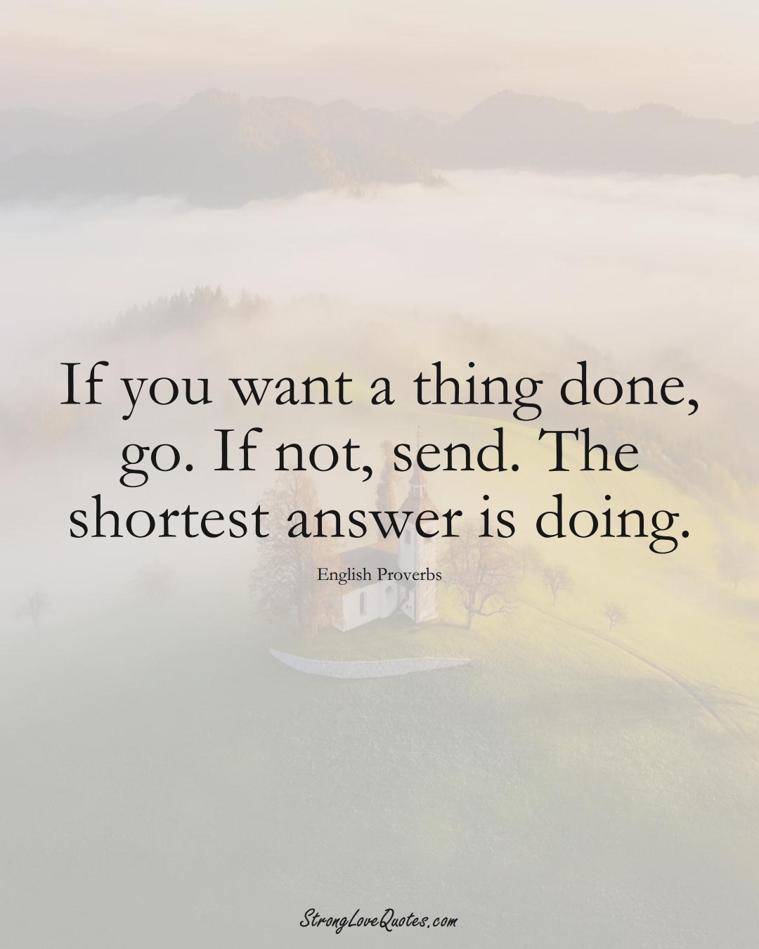 If you want a thing done, go. If not, send. The shortest answer is doing. (English Sayings);  #EuropeanSayings