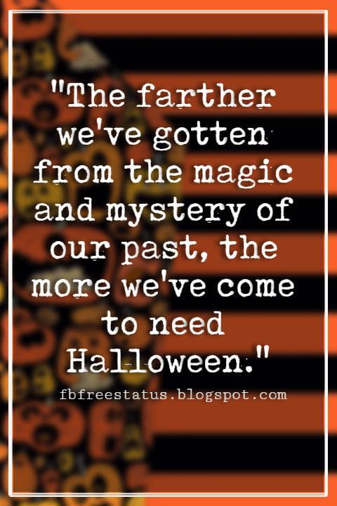 "Halloween Quotes And Sayings, ""The farther we've gotten from the magic and mystery of our past, the more we've come to need Halloween."""