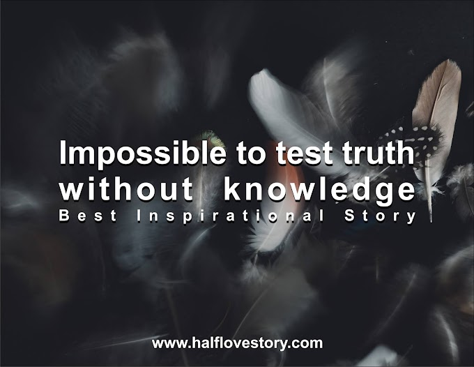 Impossible to test truth without knowledge : Best Inspirational Story