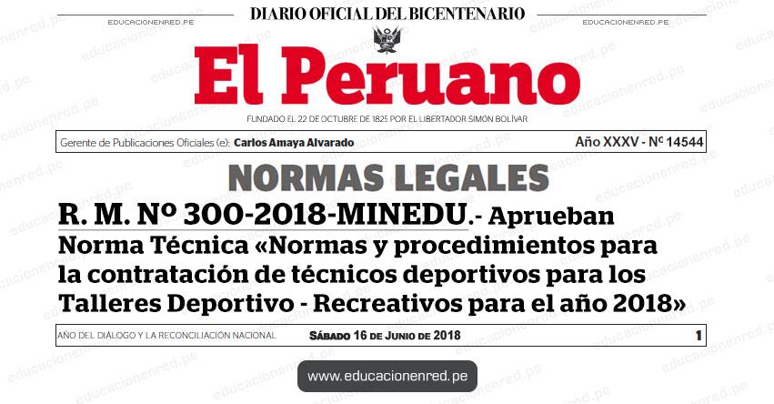 R. M. Nº 300-2018-MINEDU - Aprueban Norma Técnica «Normas y procedimientos para la contratación de técnicos deportivos para los Talleres Deportivo - Recreativos para el año 2018» www.minedu.gob.pe