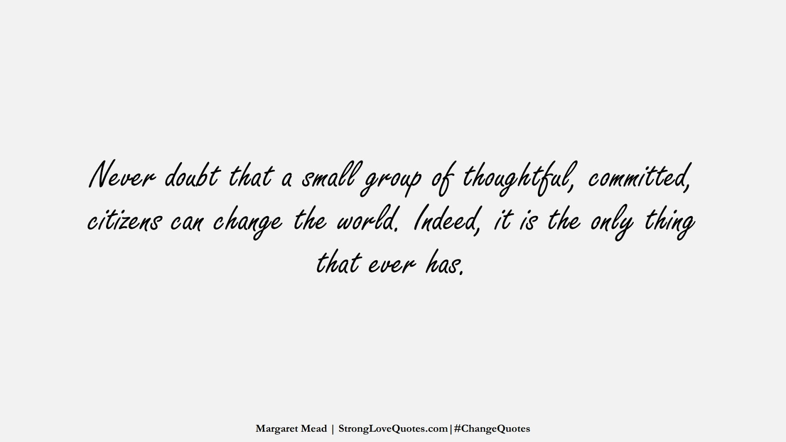 Never doubt that a small group of thoughtful, committed, citizens can change the world. Indeed, it is the only thing that ever has. (Margaret Mead);  #ChangeQuotes