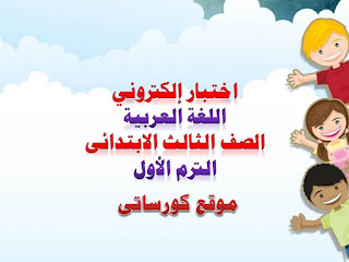 اختبار الكترونى لغة عربية الصف الثالث الابتدائى الترم الأول