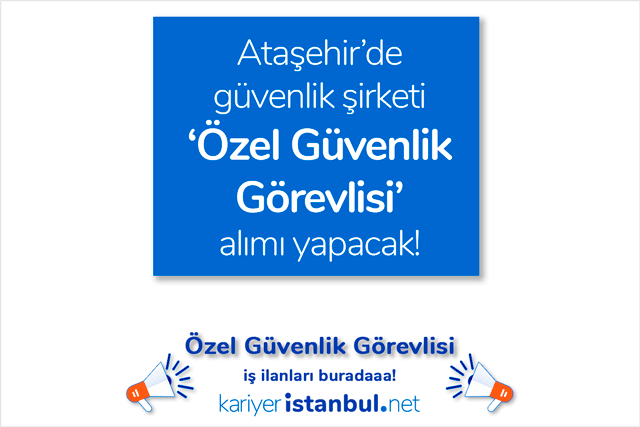 İstanbul Ataşehir'de güvenlik şirketi 10 özel güvenlik görevlisi alımı yapacak. İstanbul ögg iş ilanları kariyeristanbul.net'te!