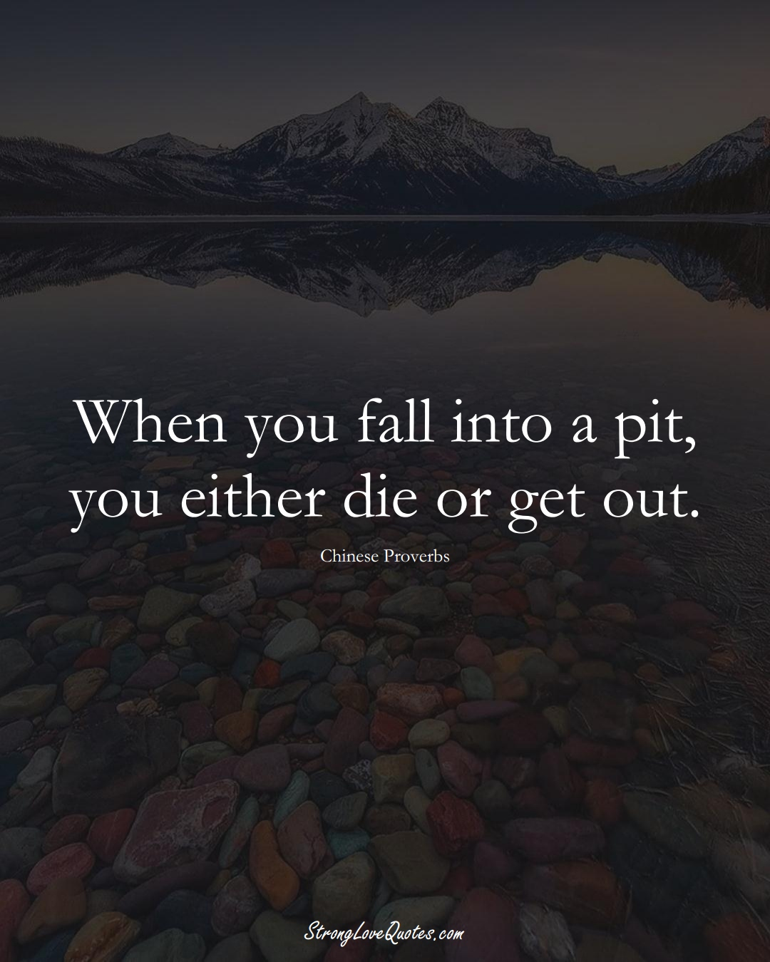 When you fall into a pit, you either die or get out. (Chinese Sayings);  #AsianSayings