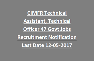 CIMFR Technical Assistant, Technical Officer 47 Govt Jobs Recruitment Notification Last Date 12-05-2017