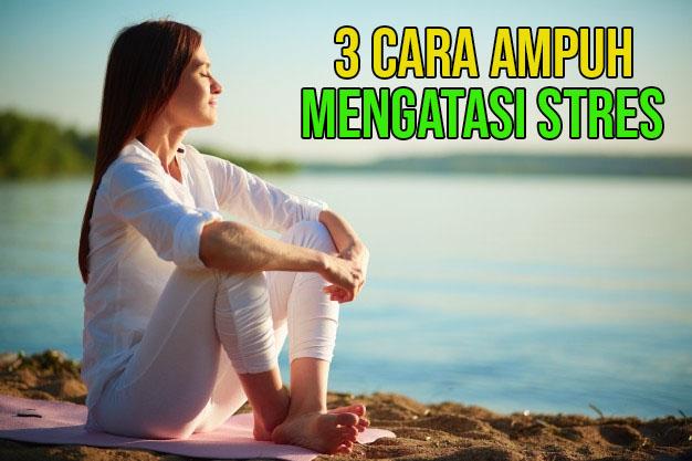 3 Cara Ampuh Mengatasi Stres