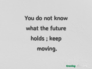 You do not know what the future holds; keep moving.