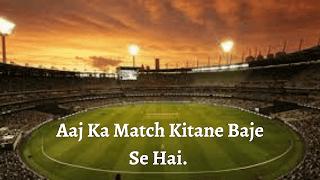 आज का मॅच कितने बजे से है| Aaj Ka Match Kitane Baje Se Hai | आज का मॅच कितने बजे है.