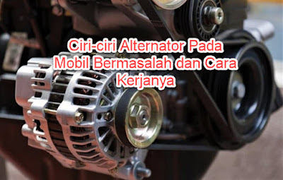 Ciri-ciri Alternator Pada Mobil Bermasalah dan Cara Kerjanya
