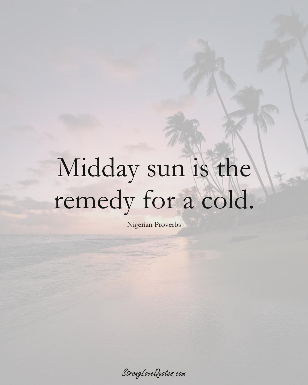 Midday sun is the remedy for a cold. (Nigerian Sayings);  #AfricanSayings