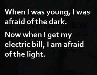 When i was young,i was afraid of the dark..now when i get my electric bill,i am afraid of the night