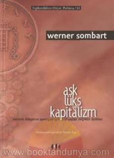 Werner Sombart - Aşk Lüks ve Kapitalizm (Modern Dünyanın Savurganlığın Ruhundan Doğması Üzerine)