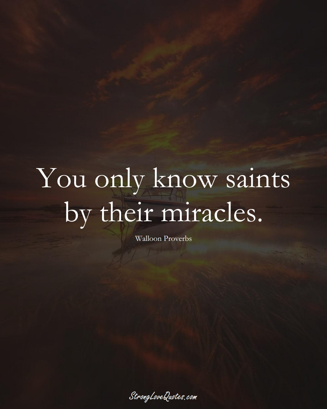 You only know saints by their miracles. (Walloon Sayings);  #aVarietyofCulturesSayings