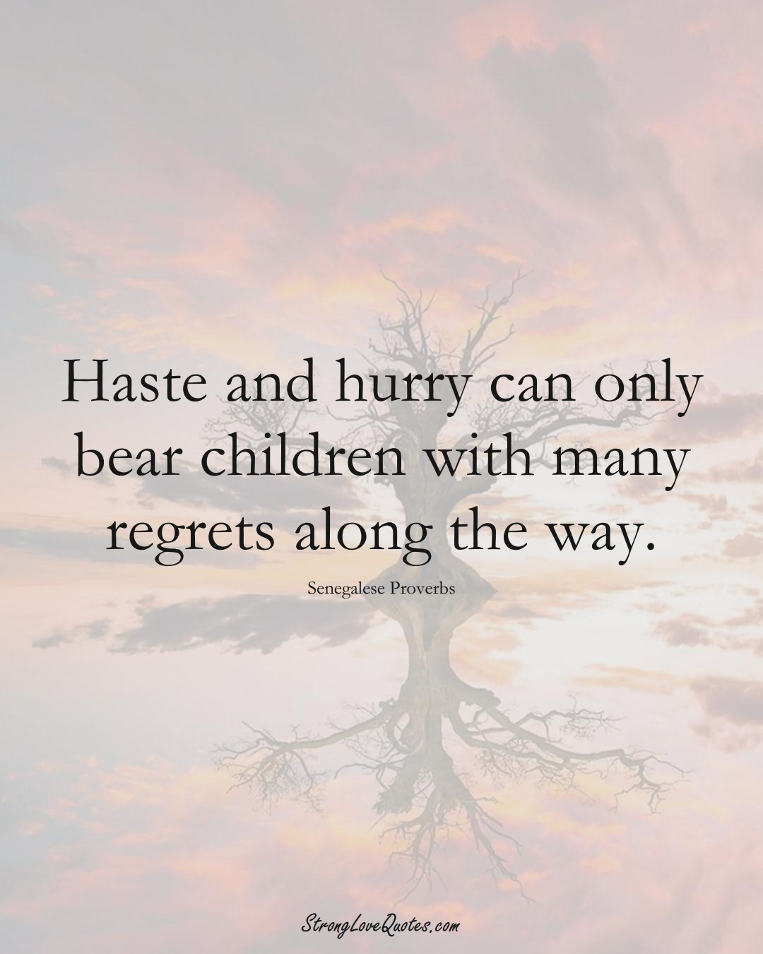 Haste and hurry can only bear children with many regrets along the way. (Senegalese Sayings);  #AfricanSayings