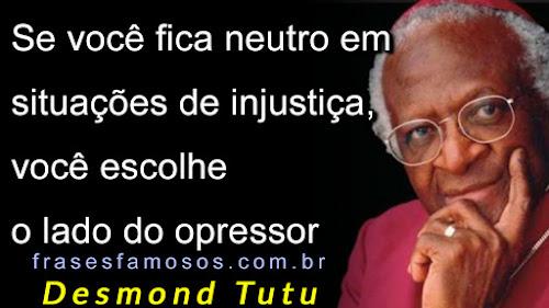 Se você fica neutro em situações de injustiça, você escolhe o lado do opressor