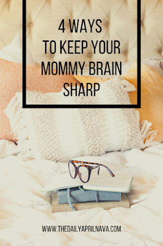 Four Ways To Keep Your Mommy Brain Sharp - TheDailyAprilnAva