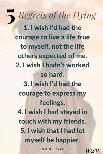 5 Regrets of the Dying - 1. I wish I'd had the courage to live a life true to myself, not the life others expected of me. 2. I wish I hadn't worked so hard. 3. I wish I'd had the courage to express my feelings. 4. I wish I had stayed in touch with my friends. 5. I wish that I had let myself be happier. Bronnie Ware
