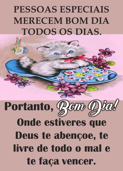 PESSOAS ESPECIAIS  MERECEM BOM DIA  TODOS OS DIAS.  Portanto, Bom Dia!  Onde estiveres que  Deus te abençoe,  te livre de todo o mal  e te faça vencer.