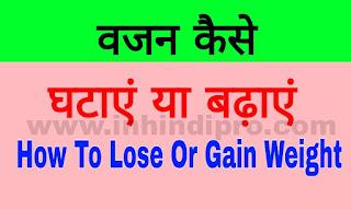 वजन कैसे घटाएं या बढ़ाएं  | उपाय : How To Lose Or Gain Weight Fast In Hindi