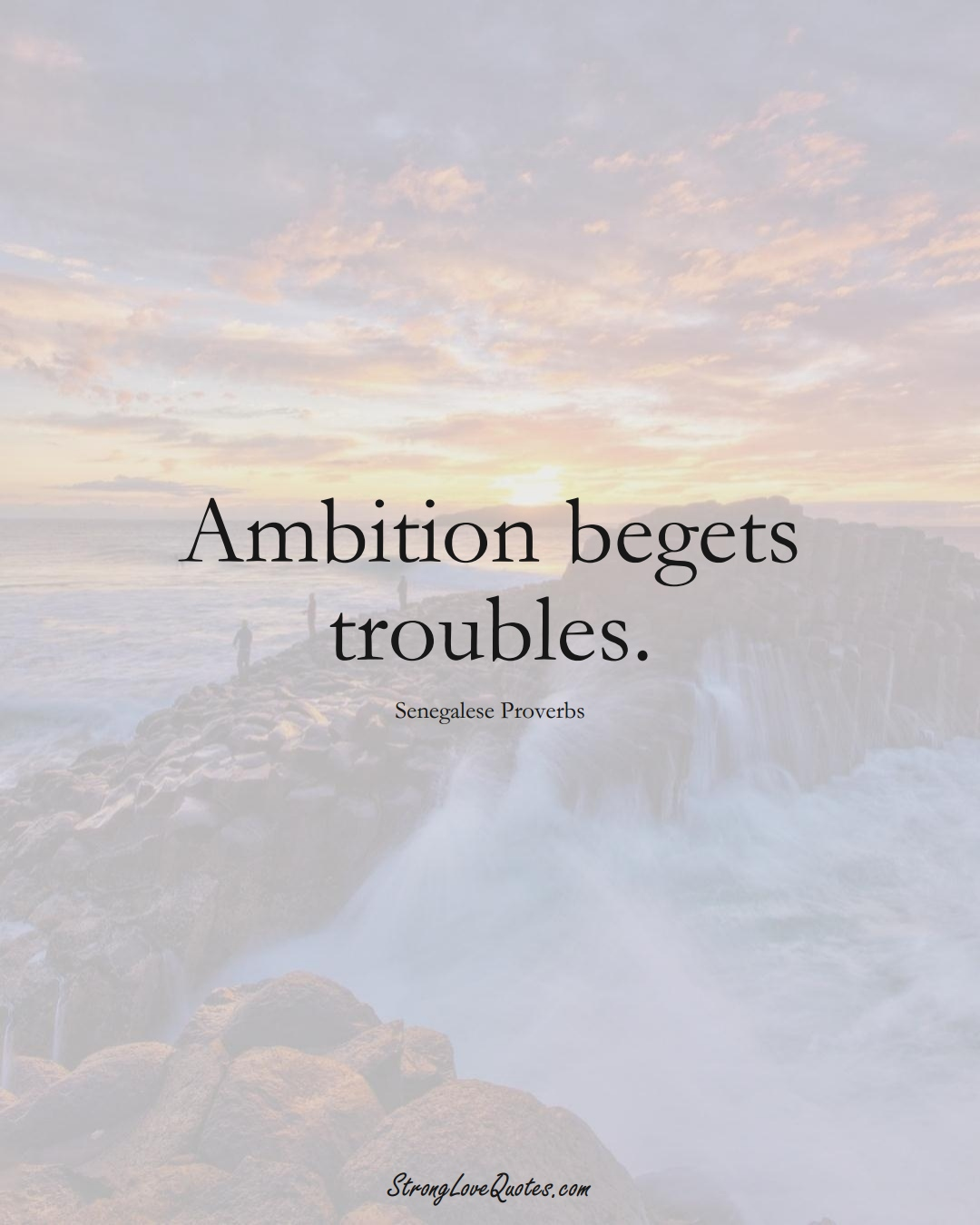 Ambition begets troubles. (Senegalese Sayings);  #AfricanSayings