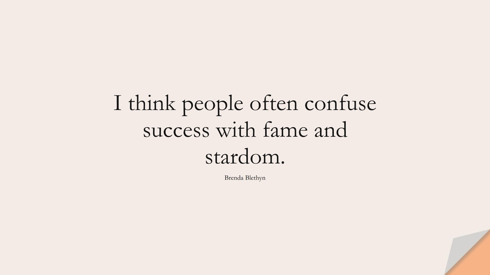 I think people often confuse success with fame and stardom. (Brenda Blethyn);  #SuccessQuotes