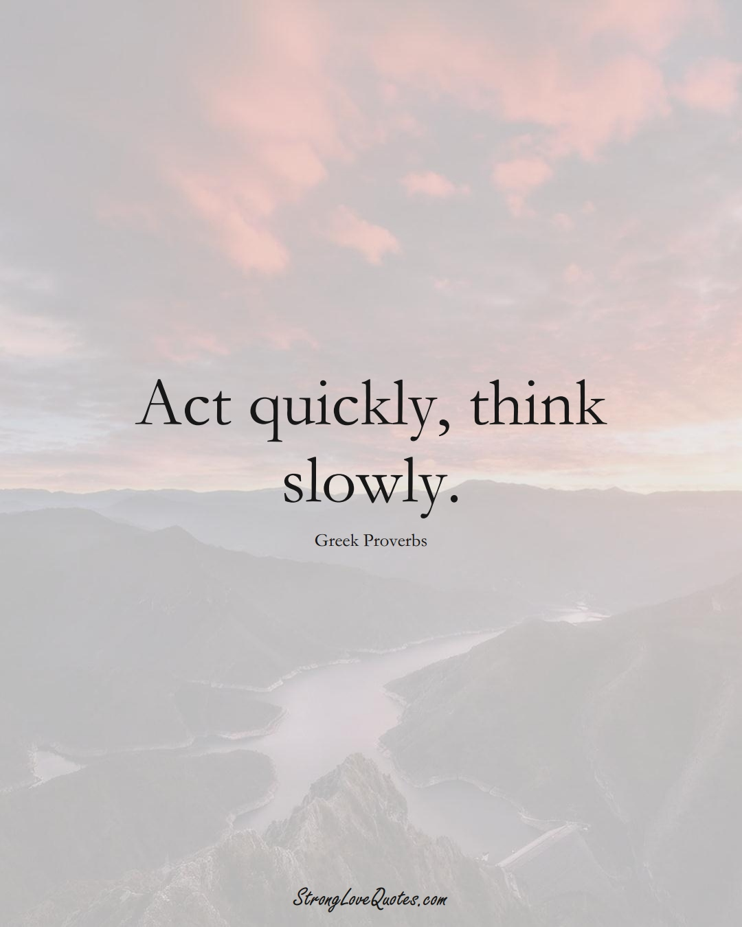 Act quickly, think slowly. (Greek Sayings);  #EuropeanSayings