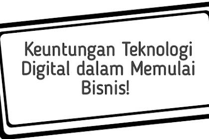 Keuntungan Teknologi Digital dalam Memulai Bisnis!