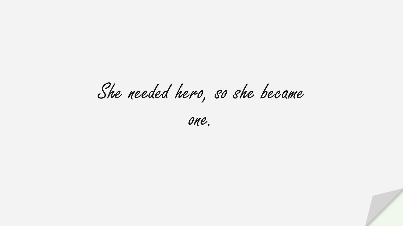 She needed hero, so she became one.FALSE