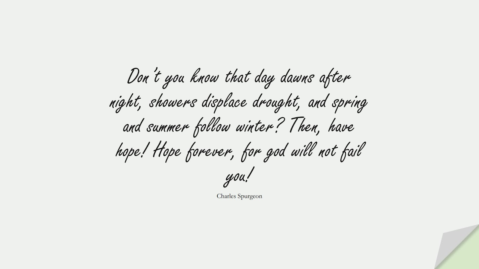 Don't you know that day dawns after night, showers displace drought, and spring and summer follow winter? Then, have hope! Hope forever, for god will not fail you! (Charles Spurgeon);  #EncouragingQuotes