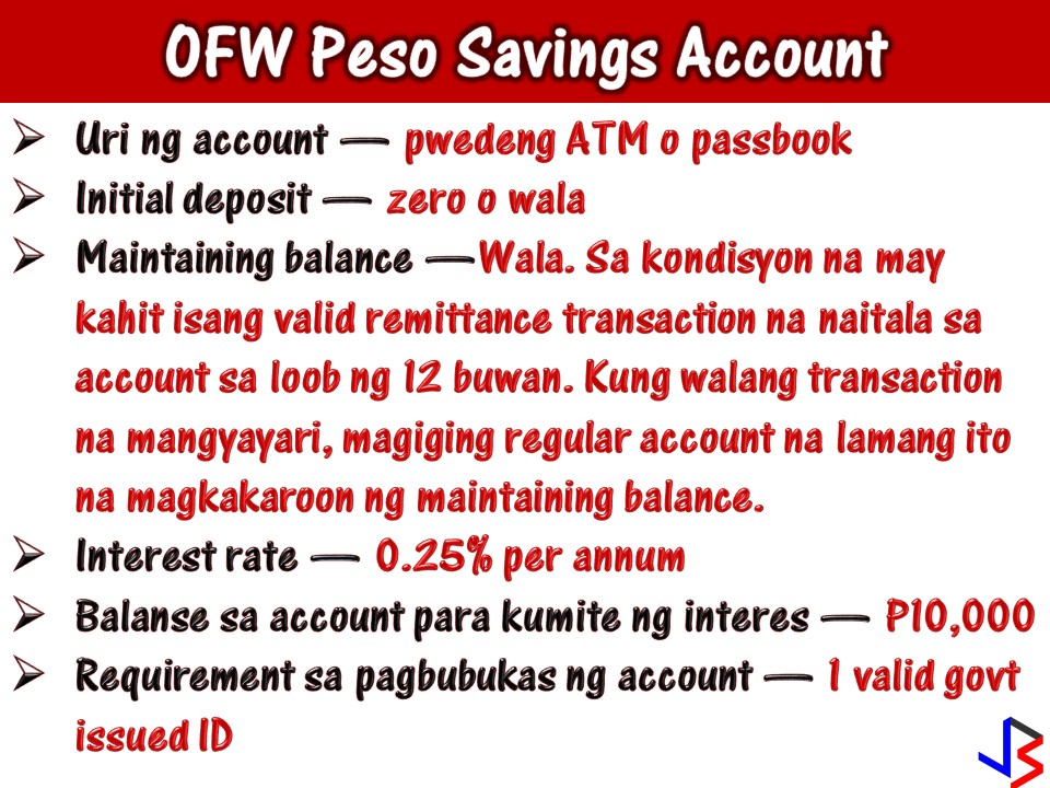 "Overseas Filipino Workers (OFWs) are big earners since they are earning dollars or currency with a much bigger when exchanged for Philippine money. Their cash remittance is one major reason why our economy is growing. That is why OFWs are called our ""modern-day heroes"".  However, according to 2011 study conducted by Social Enterprise Development Partnership Incorporated, it was found out that eight out of 10 OFWs of those who return to the country have NO SAVINGS! This is in spite of working abroad for many years with a bigger salary.  Aside from the common money mistakes OFWs commit, maybe one reason why they are left with no savings because they do not have a time or access to a banking institution with a friendly offer just for them.  We all know that life of OFWs in other country is not easy and going to the bank to deposit or check your money is a hassle. Many OFWs opens a savings account but eventually got closed due to lack of time updating their account while working abroad.  This is not a problem nowadays because of ""OFW Peso Savings Account"" in Metrobank. On the bank's website, it says:  ""A basic savings account that ensures your money is accessible and earns interest. Your foreign currency remittance is converted into Philippine pesos, saving your family the hassle of having to change money into local currency. You can also opt to track your balance through a passbook.""  And the good thing about OFW Peso Savings Account from Metrobank, it will not require you to have initial deposit when opening an account. Not just this, because your account will still active even without maintaining balance, provided there is at least one remittance transaction made to your account within one year. That remittance transaction should be from Metrobank foreign branches/offices or any accredited Metrobank foreign remittance partners.  With OFW Peso Savings Account from Metrobank, OFW can easily save for his future, access his account through ATM and track his transaction through passbook!"